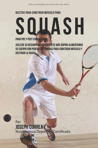 Recetas para Construir Musculo para Squash Para Pre y Post Competencia: Mejore su desempeno y recuperese mas rapido