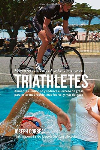Recetas de comidas de Alto Rendimiento para triatletas: Aumente el musculo y reduzca el exceso de grasa para estar mas rapido