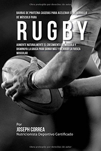 Barras de Proteina Caseras para Acelerar el Desarrollo de Musculo para Rugby: Aumente naturalmente el crecimiento de musculo y disminuya la grasa para ganar mas y mejorar la fuerza muscular