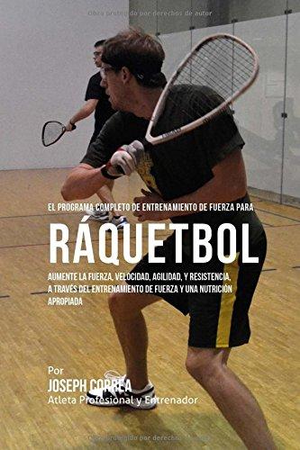 El Programa Completo de Entrenamiento de Fuerza para Raquetbol: Aumente la fuerza