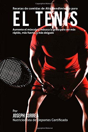Recetas de comidas de Alto Rendimiento para el Tenis: Aumente el musculo y reduzca la grasa para ser mas rapido