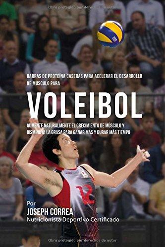Barras de Proteina Caseras para Acelerar el Desarrollo de Musculo para Voleibol: Aumente naturalmente el crecimiento de musculo y disminuya la grasa para ganar mas y durar mas tiempo