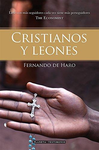 Cristianos Y Leones. La Fe Con Más Seguidores Tiene Cada Vez Más Perseguidores (Planeta Testimonio)